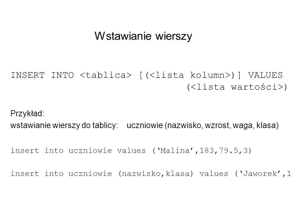 Wstawianie wierszy INSERT INTO <tablica> [(<lista kolumn>)] VALUES (<lista wartości>) Przykład: